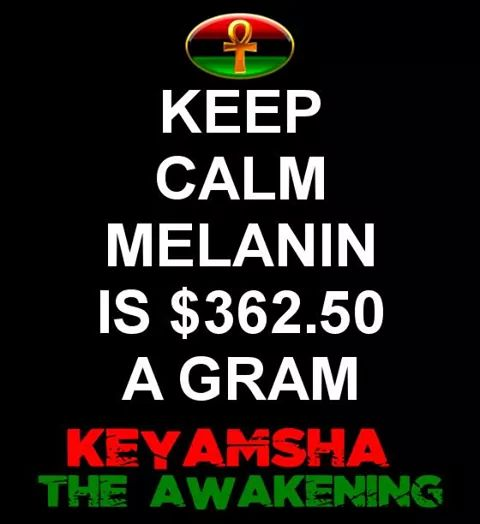 That makes melanin more valuable than...