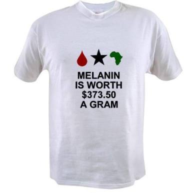 Melanin is worth $373.50 a gram t-shirt available @  http://www.cafepress.com/keyamsha.1448361571